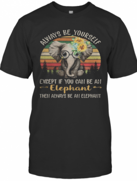 Always Be Yourself Except If You Can Be An Elephant Then Always Be An Elephant Sunflowers Vintage Retro T-Shirt