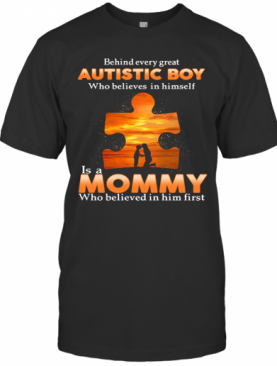 Autism Behind Every Great Autistic Boy Who Believes In Himself Is A Mommy Who Believed In Him First T-Shirt