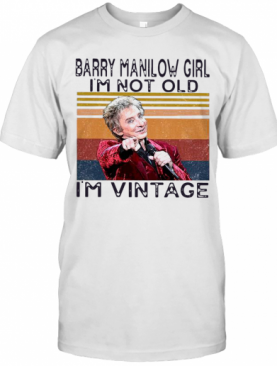 Barry Manilow Girl I'M Not Old I'M Vintage T-Shirt
