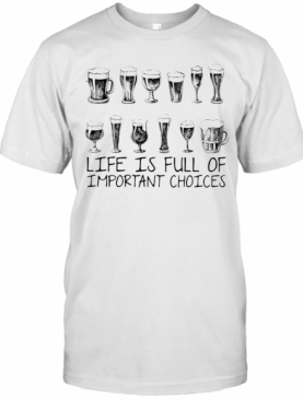 Beer Life Is Full Of Important Choices T-Shirt