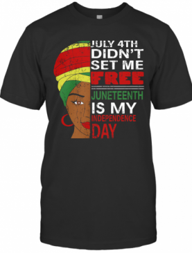 Black Woman July 4Th Didn'T Set Me Free Juneteenth Is My Happy Independence Day T-Shirt
