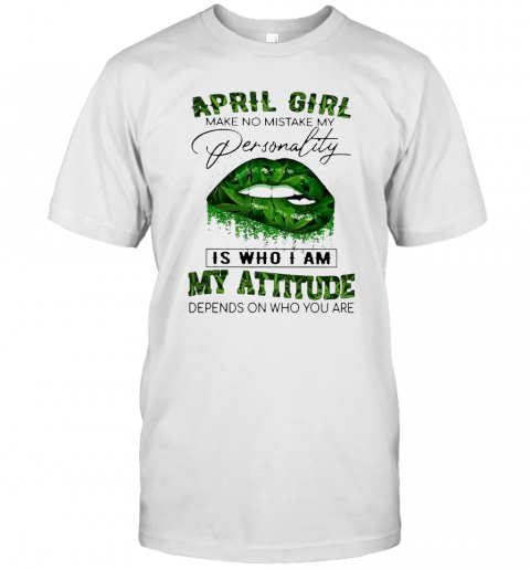 Cannabis Lip April Girl Make No Mistake My Personality Is Who I Am My Attitude Depends On Who You Are T Shirt Classic Mens T shirt