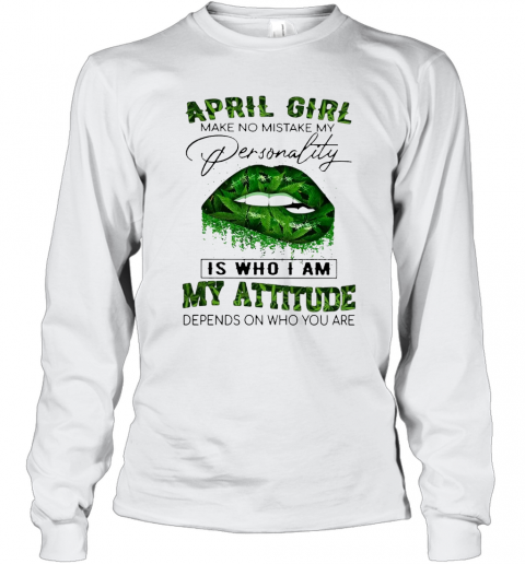 Cannabis Lip April Girl Make No Mistake My Personality Is Who I Am My Attitude Depends On Who You Are T-Shirt Long Sleeved T-shirt