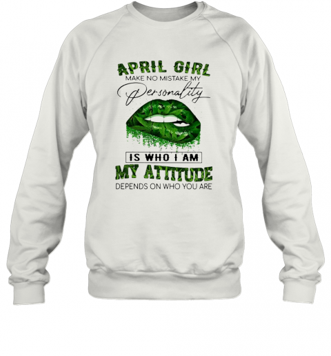 Cannabis Lip April Girl Make No Mistake My Personality Is Who I Am My Attitude Depends On Who You Are T-Shirt Unisex Sweatshirt