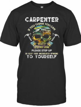 Carpenter If You Think You Can Please Step Up Or Keep Your Uneducated Opinions To Yourself Skull Hammer T-Shirt