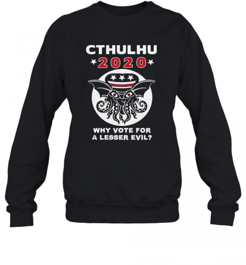 Cthulhu 2020 Why Vote For A Lesser Evil T-Shirt Unisex Sweatshirt