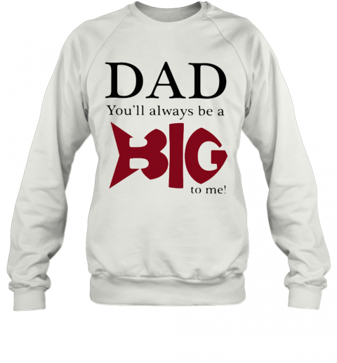 Dad You'Ll Always Be A Big Fish To Me T-Shirt Unisex Sweatshirt