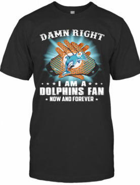 Damn Right I Am A Miami Dolphins Fan Now And Forever Stars Light T-Shirt