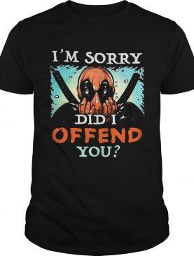 Deadpool Im Sorry Did I Offend You shirt