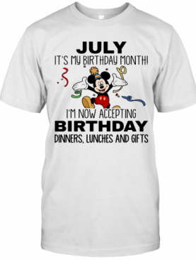 Disney Mickey Mouse July It'S My Birthday Month I'M Now Accepting Birthday Dinners Lunches And Gifts White T-Shirt