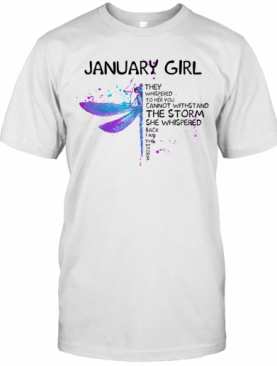 Dragonfly January Girl They Whispered To Her You Cannot Withstand The Storm She Whispered Back I Am The Storm T-Shirt