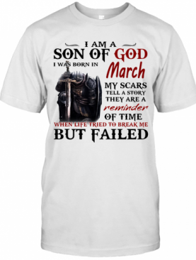 Emplar Knight I Am Son Of God I Was Born In March My Scars Tell A Story They Are A Reminder But Failed T-Shirt