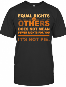 Equal Rights For Others Does Not Mean Fewer Rights For You It'S Not Pie T-Shirt