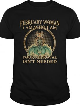 February Woman I Am Who I Am Your Approval Isnt Needed shirt