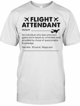 Flight Attendant Noun An Individual Who Does Precision Guess Work Based On Unreliable Data Provided By Those Of Questionable Knowledge T-Shirt