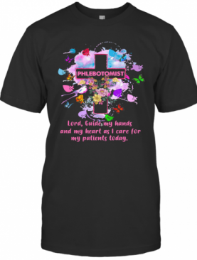 Flower Butterfly Phlebotomist Lord Guide My Hands And My Heart As I Care For My Patients Today T-Shirt