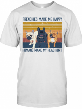 Frenchies Make Me Happy Humans Make My Head Hurt Vintage T-Shirt