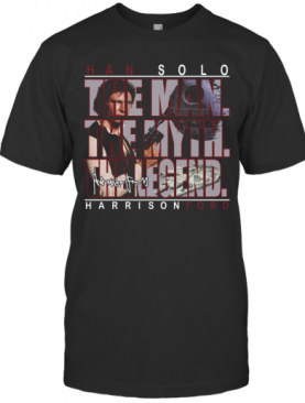 Han Solo The Man The Myth The Legend Harrison Ford T-Shirt