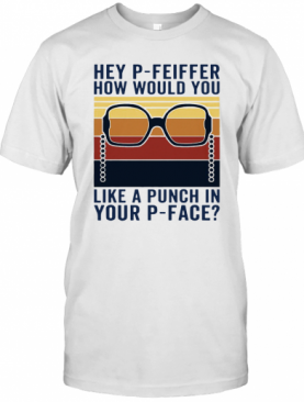 Hey P Feiffer How Would You Like A Punch In Your P Face Vintage T-Shirt
