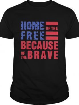 Home free of the because of the brave American flag veteran Independence day shirt
