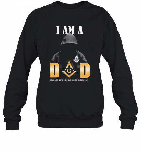 I Am A Dad I Took An Oath That Has No Expiration Date T-Shirt Unisex Sweatshirt