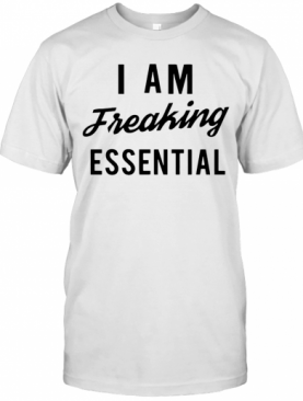 I Am Freaking Essen Tial T-Shirt