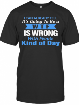 I Can Already Tell It'S Going To Be A WTF Is Wrong With People Kind Of Day T-Shirt