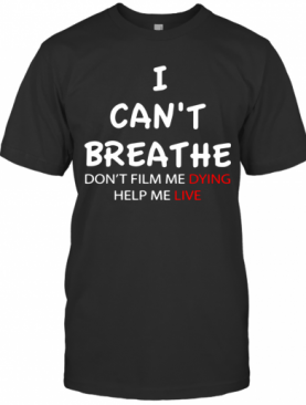 I Can'T Breathe Don'T Film Me Dying Help Me Live T-Shirt