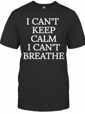 I Can'T Keep Calm I Can'T Breathe T-Shirt