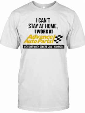 I Can'T Stay At Home I Work At Advance Auto Parts We Fight When Others Can'T Anymore T-Shirt