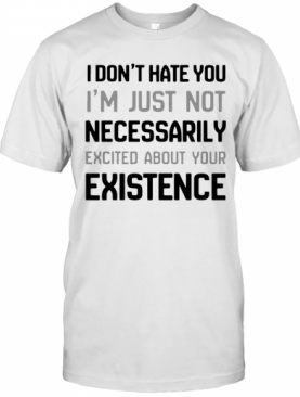 I Don'T Hate You I'M Just Not Necessarily Excited About Your Existence T-Shirt