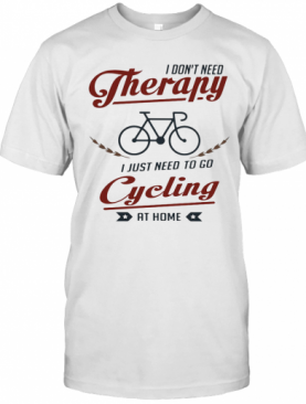 I Don'T Need Therapy I Just Need To Go Cycling At Home T-Shirt