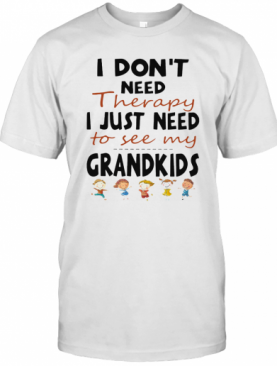 I Don'T Need Therapy I Just Need To See My Grandkids T-Shirt