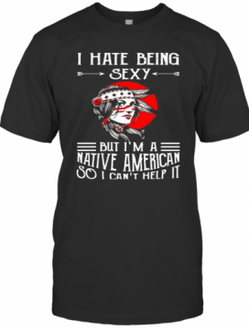 I Hate Being Saxy But I'M A Native American So I Can'T Help It T-Shirt