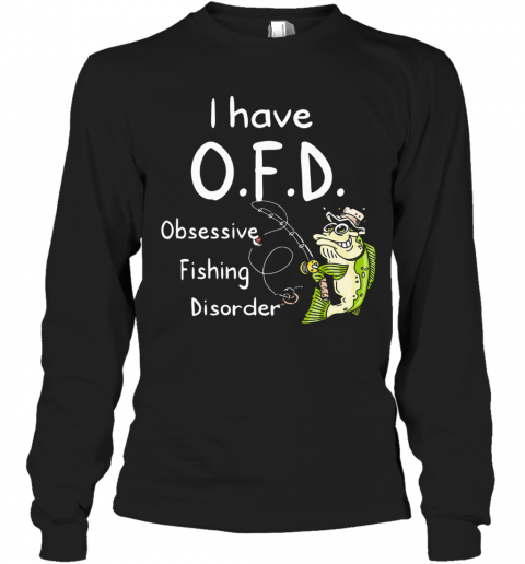 I Have Ofd Obsessive Fishing Disorder T-Shirt Long Sleeved T-shirt