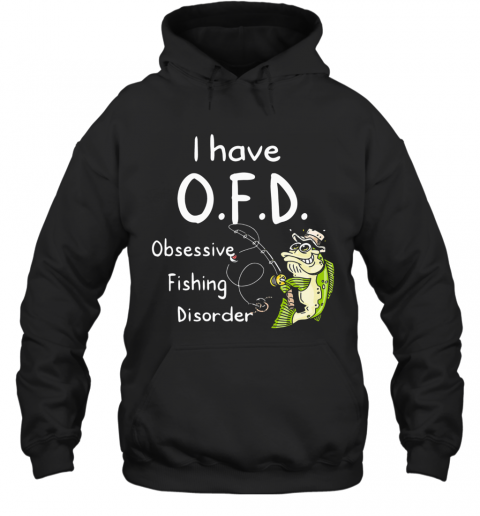 I Have Ofd Obsessive Fishing Disorder T-Shirt Unisex Hoodie