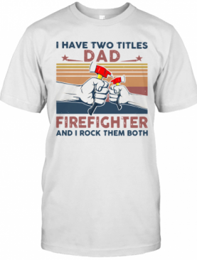 I Have Two Titles Dad Firefighter And I Rock Them Both T-Shirt