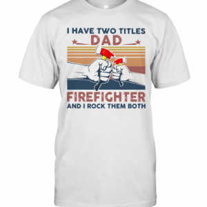 I Have Two Titles Dad Firefighter And I Rock Them Both T-Shirt Classic Men's T-shirt