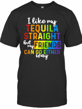 I Like My Tequila Straight But My Friends Can Go Either Way T-Shirt
