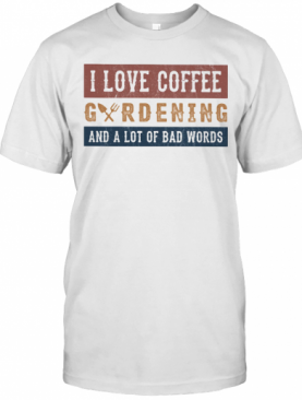 I Love Coffee Gardening And A Lot Of Bad Words T-Shirt