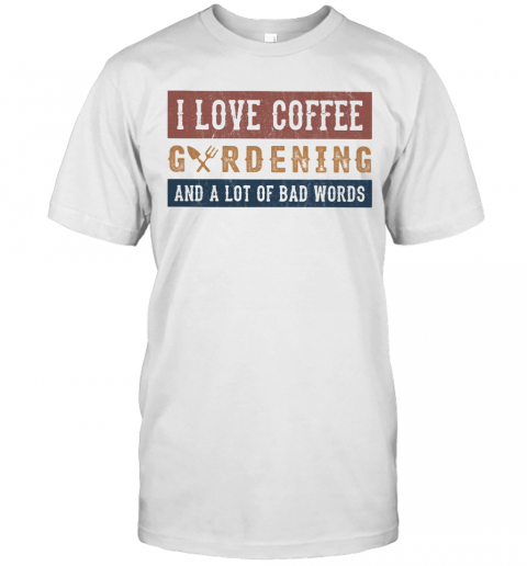 I Love Coffee Gardening And A Lot Of Bad Words T Shirt Classic Mens T shirt