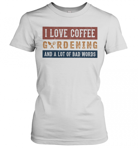 I Love Coffee Gardening And A Lot Of Bad Words T-Shirt Classic Women's T-shirt