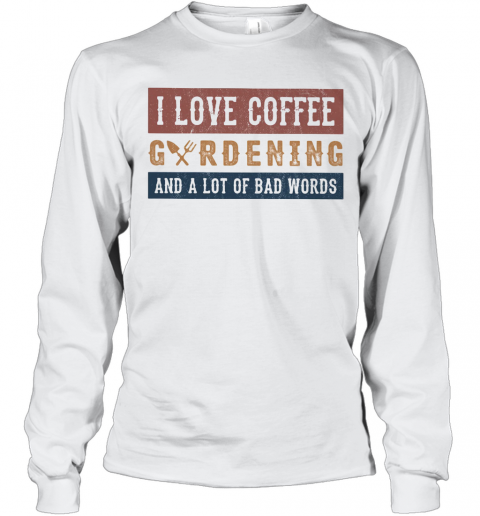 I Love Coffee Gardening And A Lot Of Bad Words T-Shirt Long Sleeved T-shirt