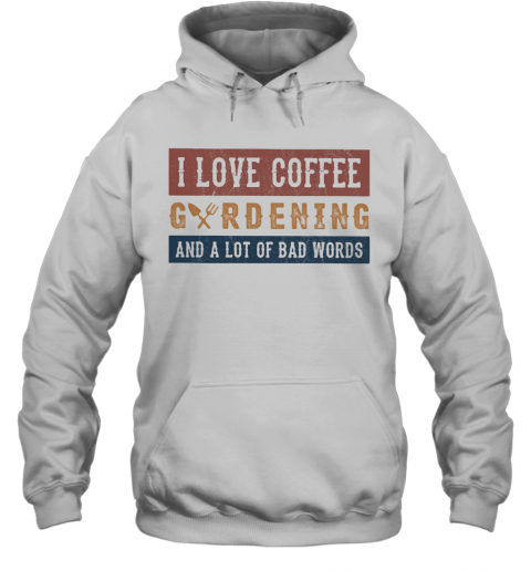 I Love Coffee Gardening And A Lot Of Bad Words T-Shirt Unisex Hoodie