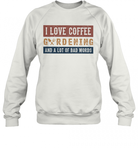 I Love Coffee Gardening And A Lot Of Bad Words T-Shirt Unisex Sweatshirt