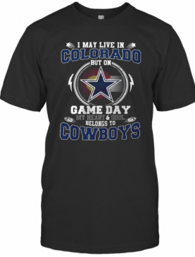I May Live In Colorado But On Game Day My Heart And Soul Belong To Cowboys T-Shirt