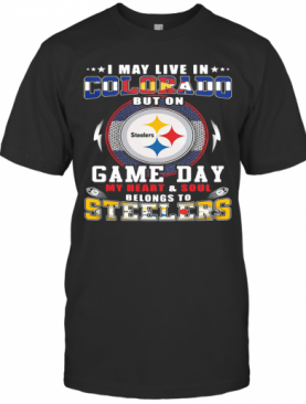 I May Live In Colorado But On Game Day My Heart And Soul Belongs To Steelers T-Shirt