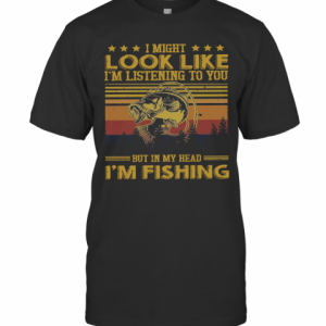 I Might Look Like I Am Listening To You But In My Head I'M Fishing Vintage Version T-Shirt Classic Men's T-shirt