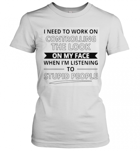 I Need To Work On Controlling The Look On My Face When I'M Listening To Stupid People T-Shirt Classic Women's T-shirt