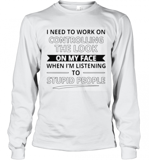 I Need To Work On Controlling The Look On My Face When I'M Listening To Stupid People T-Shirt Long Sleeved T-shirt